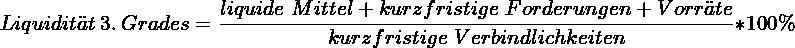 \[ Liquidität~3.~Grades = \frac{liquide~Mittel + kurzfristige~Forderungen + Vorräte}{kurzfristige~Verbindlichkeiten} * 100\% \]
