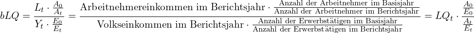 \[ {\displaystyle bLQ={\frac {L_{t}\cdot {\frac {A_{0}}{A_{t}}}}{Y_{t}\cdot {\frac {E_{0}}{E_{t}}}}}={\frac {{\text{Arbeitnehmereinkommen im Berichtsjahr}}\cdot {\frac {\text{Anzahl der Arbeitnehmer im Basisjahr}}{\text{Anzahl der Arbeitnehmer im Berichtsjahr}}}}{{\text{Volkseinkommen im Berichtsjahr}}\cdot {\frac {\text{Anzahl der Erwerbstätigen im Basisjahr}}{\text{Anzahl der Erwerbstätigen im Berichtsjahr}}}}}=LQ_{t}\cdot {\frac {\frac {A_{0}}{E_{0}}}{\frac {A_{t}}{E_{t}}}}}  \]