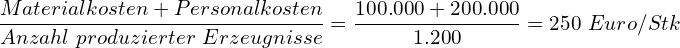 \[ \frac{Materialkosten + Personalkosten}{Anzahl~produzierter~Erzeugnisse} = \frac{100.000 + 200.000}{1.200} = 250~Euro/Stk \]