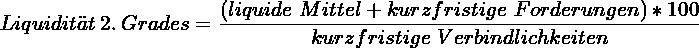 \[ Liquidität~2.~Grades = \frac{\left(liquide~Mittel + kurzfristige~Forderungen\right) * 100}{kurzfristige~Verbindlichkeiten} \]
