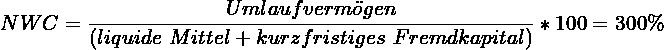 \[ NWC = \frac{Umlaufverm\ddot{o}gen}{(liquide~Mittel + kurzfristiges~Fremdkapital)} * 100 = 300\% \]