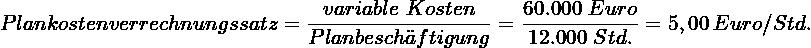 \[ Plankostenverrechnungssatz = \frac{variable~Kosten}{Planbesch\ddot{a}ftigung} = \frac{60.000~Euro}{12.000~Std.} = 5,00~Euro/Std. \]