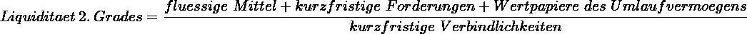 \[ Liquiditaet~2.~Grades = \frac{fluessige~Mittel+kurzfristige~Forderungen + Wertpapiere~des~Umlaufvermoegens}{kurzfristige~Verbindlichkeiten} \]